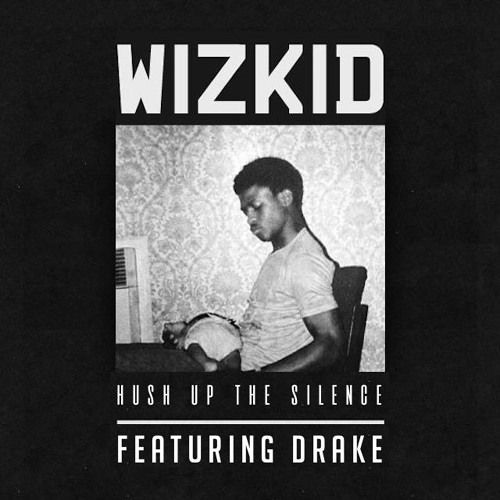 Listen To A Mastered Version Of Wizkid Hush Up The Silence Single Featuring Drake